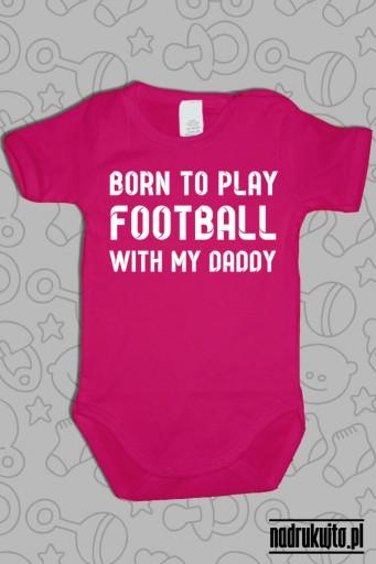 Born to play football with my daddy - body z nadrukiem